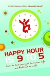 Happy Hour is 9 to 5 - How to Love Your Job, Love Your Life and Kick Butt at Work