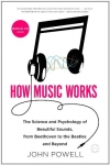 John Powell. How Music Works: The Science and Psychology of Beautiful Sounds, from Beethoven to the Beatles and Beyond