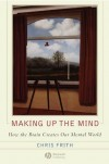 Chris Frith. Making up the Mind: How the Brain Creates Our Mental World