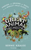 Bernie Krause. The Great Animal Orchestra: Finding the Origins of Music in the World's Wild Places
