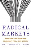 Radical Markets: Uprooting Capitalism and Democracy for a Just Societ